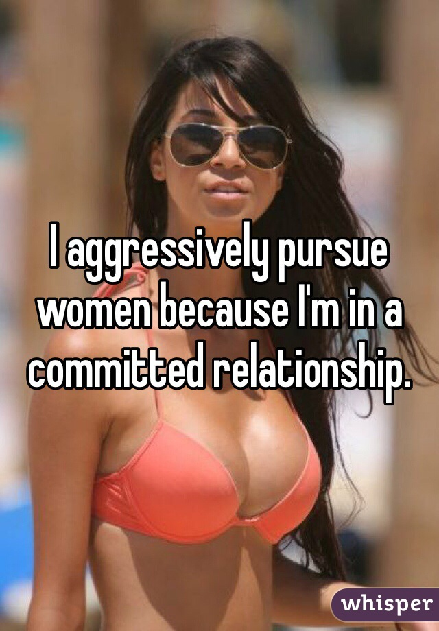 I aggressively pursue women because I'm in a committed relationship.