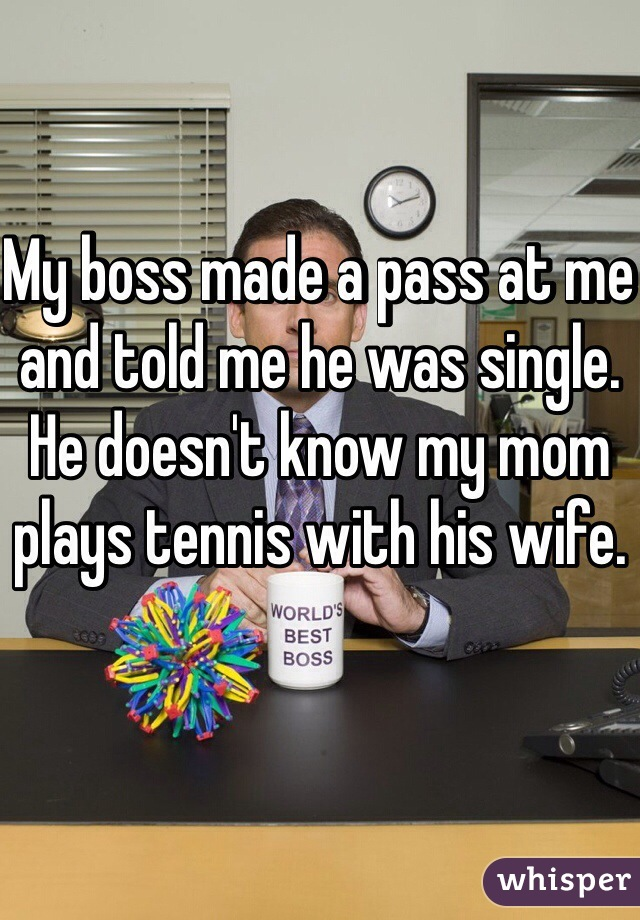 My boss made a pass at me and told me he was single.  He doesn't know my mom plays tennis with his wife.