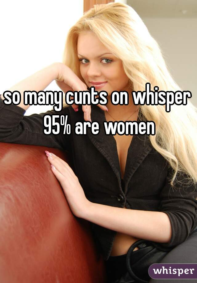 so many cunts on whisper 95% are women