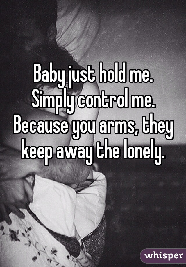 Baby just hold me.  Simply control me.  Because you arms, they keep away the lonely.