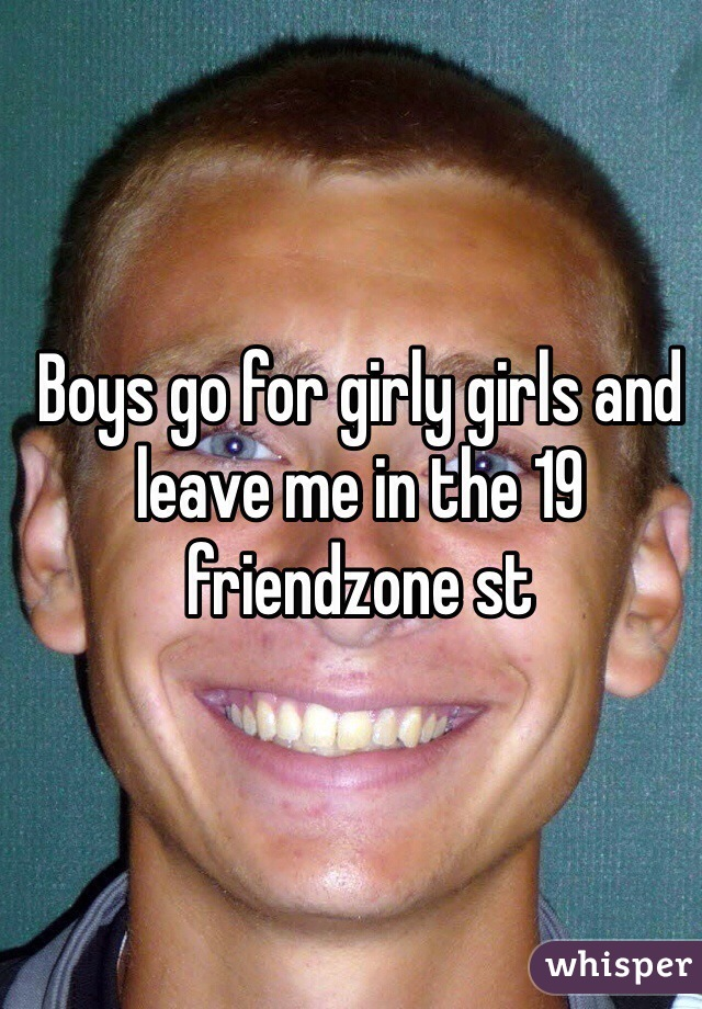 Boys go for girly girls and leave me in the 19 friendzone st