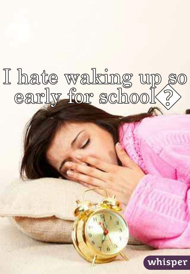 I hate waking up so early for school😝