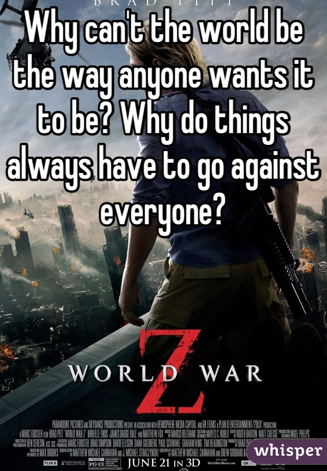 Why can't the world be the way anyone wants it to be? Why do things always have to go against everyone?