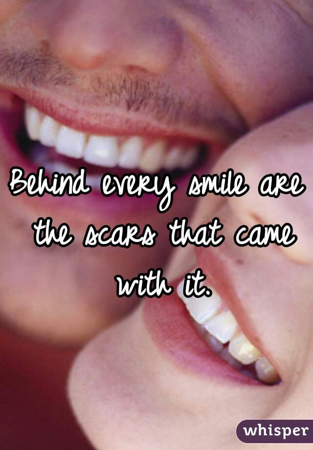 Behind every smile are the scars that came with it.