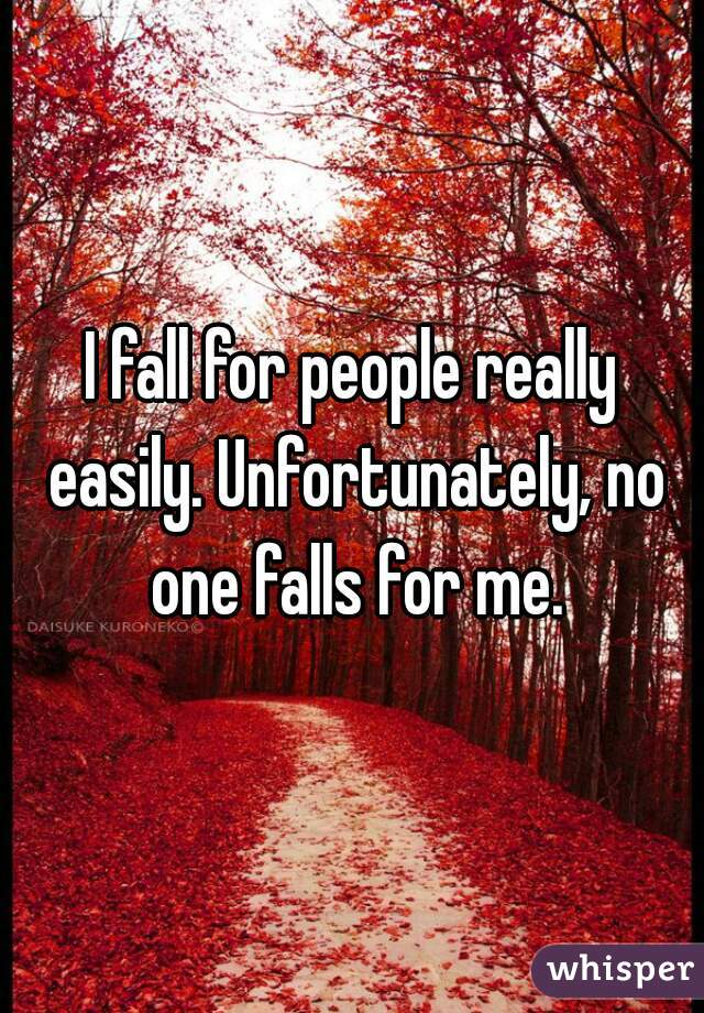 I fall for people really easily. Unfortunately, no one falls for me.