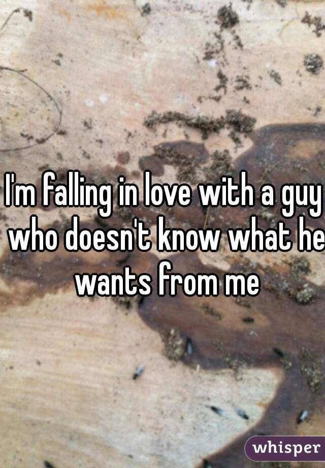 I'm falling in love with a guy who doesn't know what he wants from me
