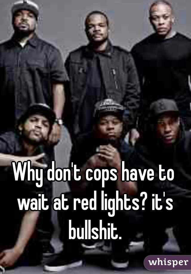 Why don't cops have to wait at red lights? it's bullshit.