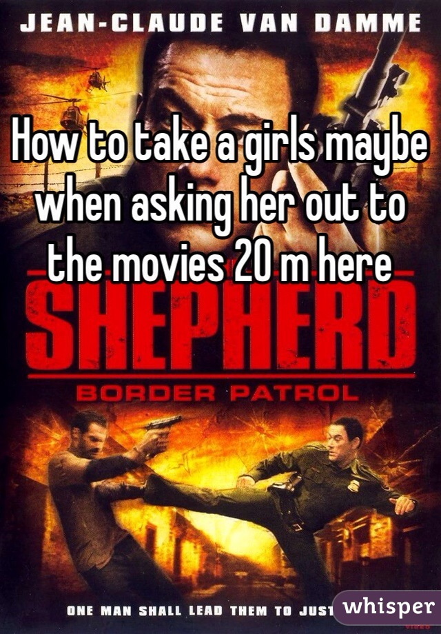 How to take a girls maybe when asking her out to the movies 20 m here