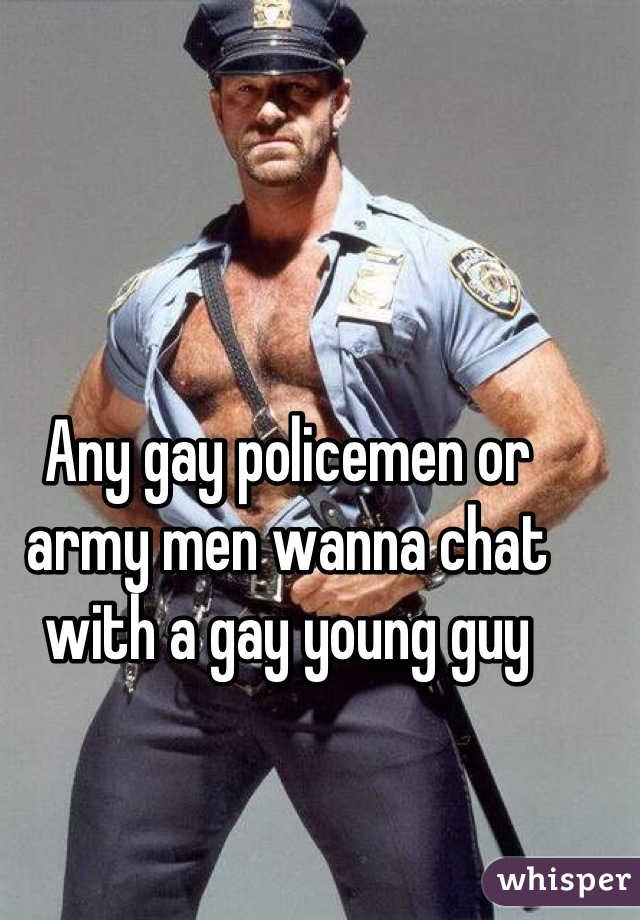 Any gay policemen or army men wanna chat with a gay young guy