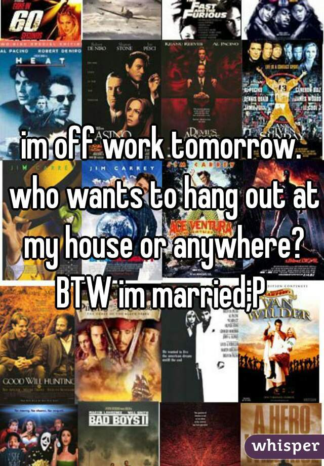 im off work tomorrow. who wants to hang out at my house or anywhere? BTW im married;P