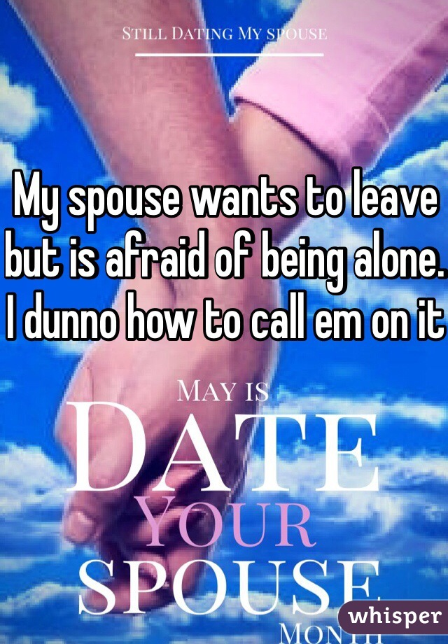 My spouse wants to leave but is afraid of being alone. I dunno how to call em on it