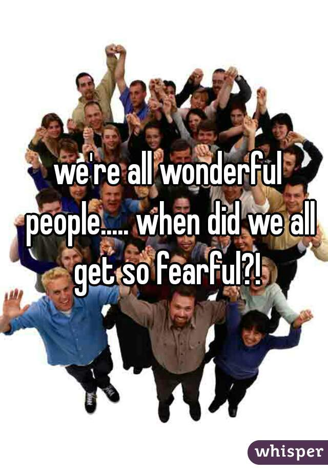we're all wonderful people..... when did we all get so fearful?!
