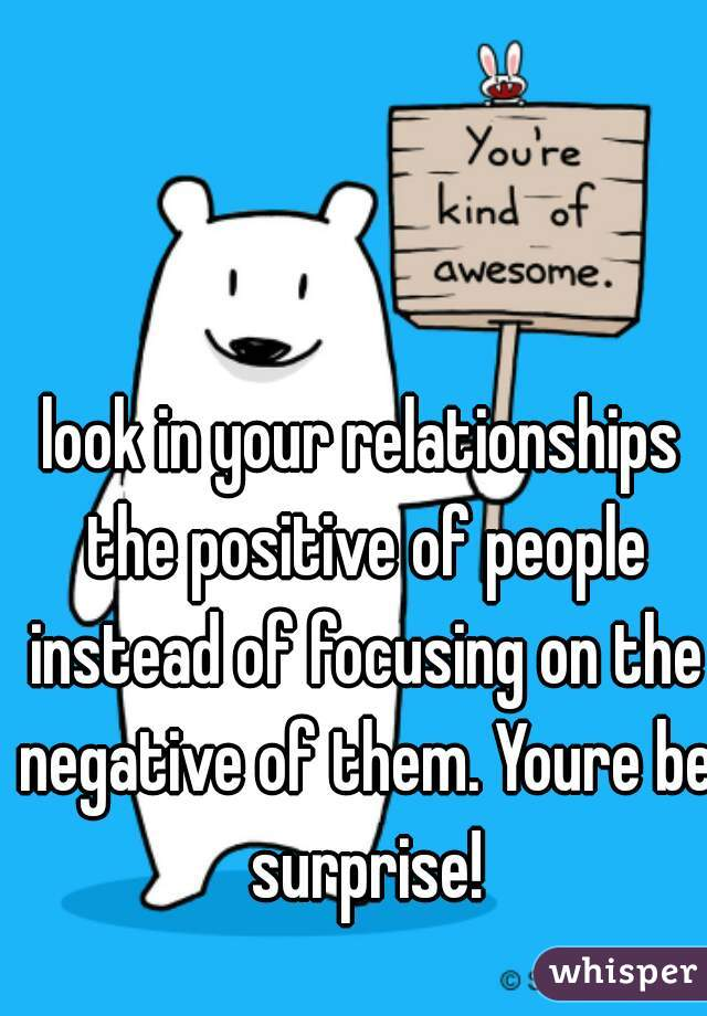 look in your relationships the positive of people instead of focusing on the negative of them. Youre be surprise!