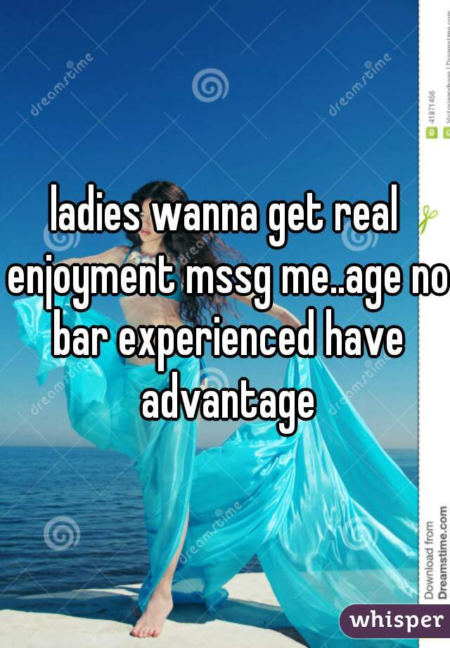 ladies wanna get real enjoyment mssg me..age no bar experienced have advantage