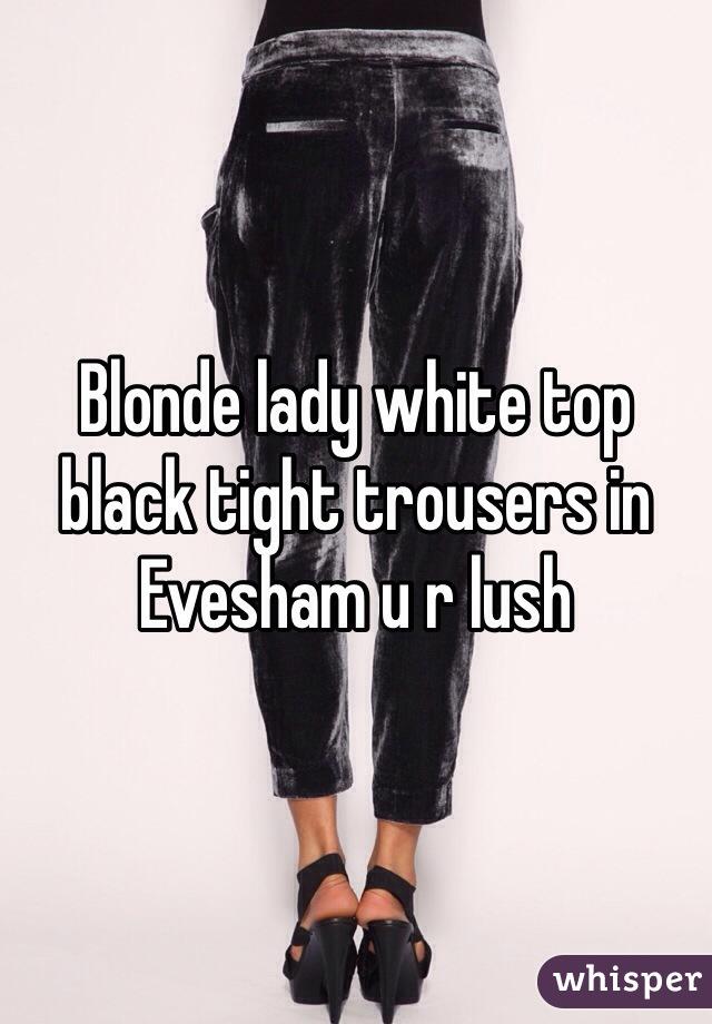 Blonde lady white top black tight trousers in Evesham u r lush