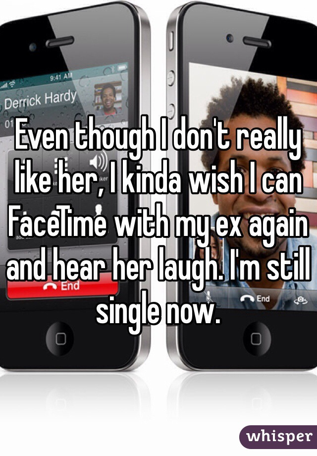 Even though I don't really like her, I kinda wish I can FaceTime with my ex again and hear her laugh. I'm still single now.