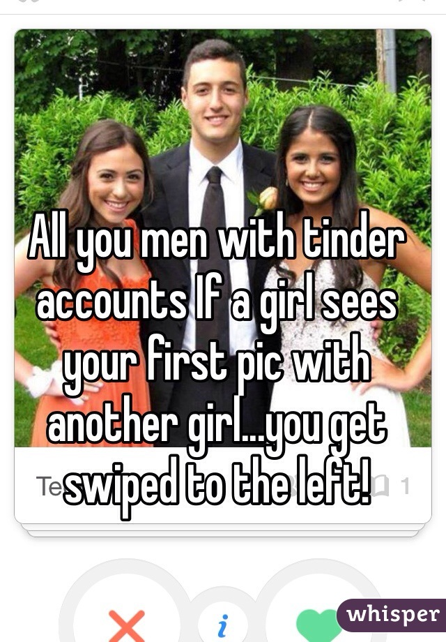 All you men with tinder accounts If a girl sees your first pic with another girl...you get swiped to the left!