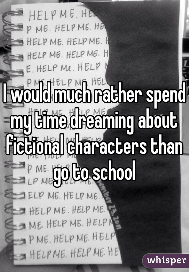 I would much rather spend my time dreaming about fictional characters than go to school