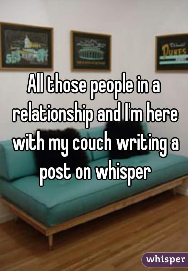 All those people in a relationship and I'm here with my couch writing a post on whisper