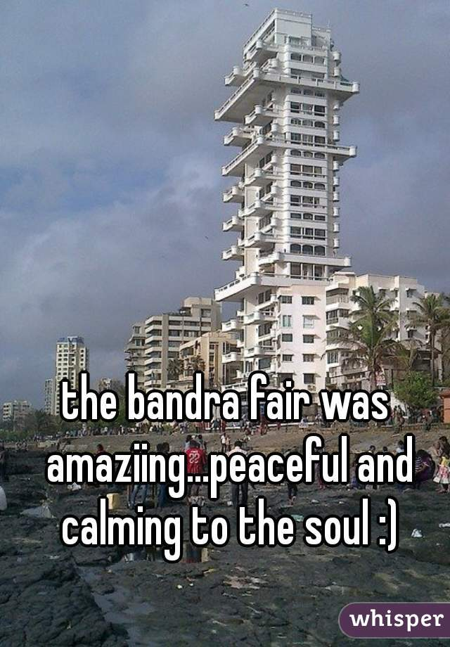 the bandra fair was amaziing...peaceful and calming to the soul :)