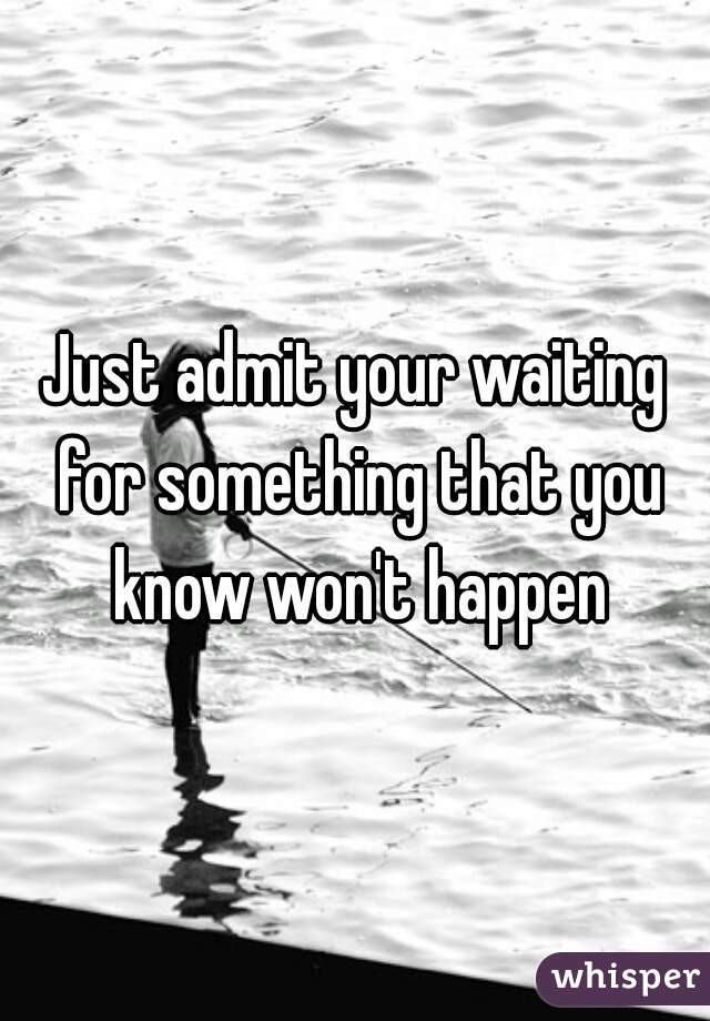 Just admit your waiting for something that you know won't happen