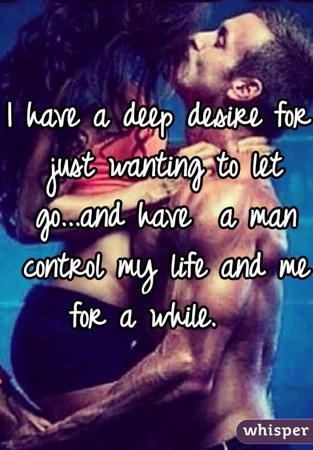 I have a deep desire for just wanting to let go...and have  a man control my life and me for a while.