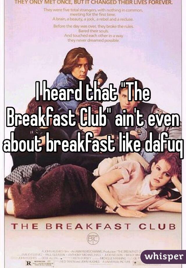 "I heard that ""The Breakfast Club"" ain't even about breakfast like dafuq"