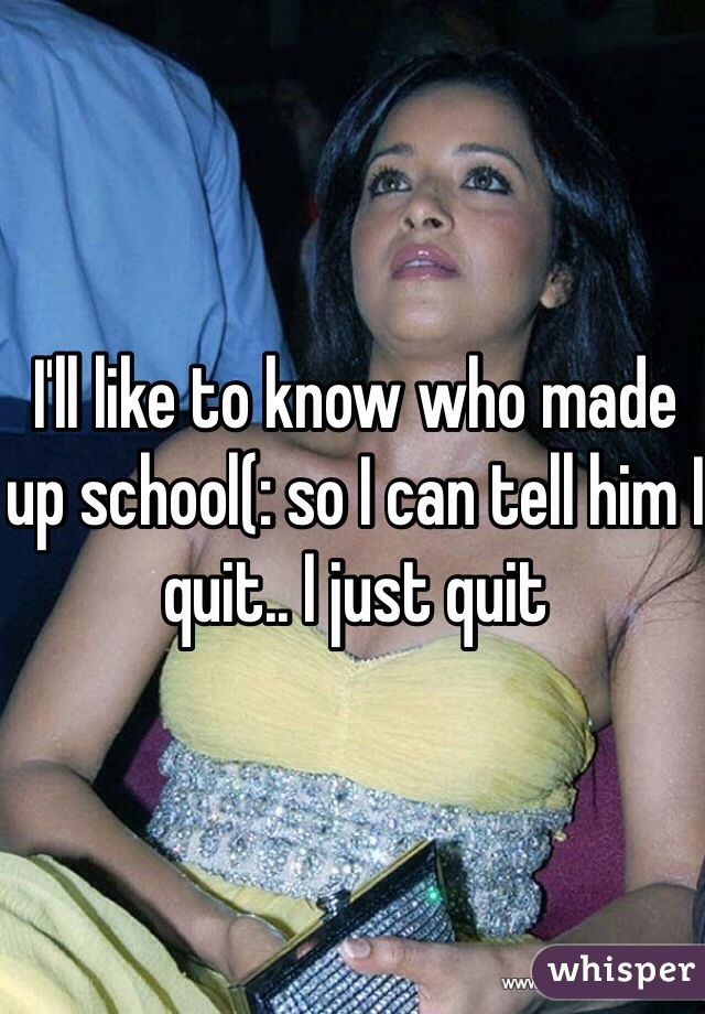 I'll like to know who made up school(: so I can tell him I quit.. I just quit