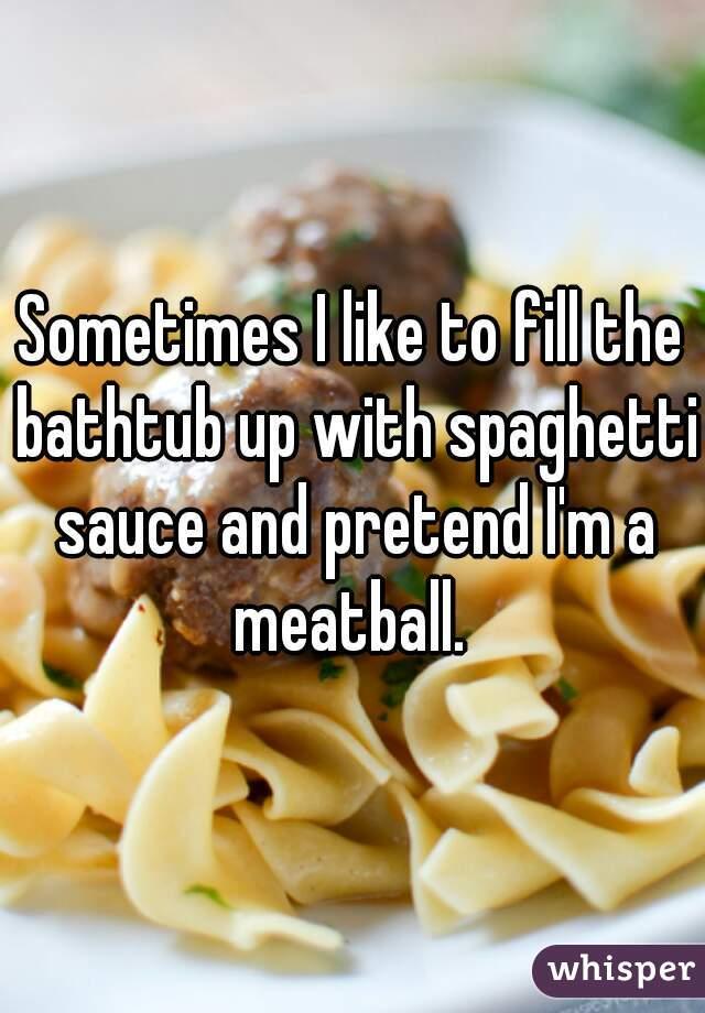 Sometimes I like to fill the bathtub up with spaghetti sauce and pretend I'm a meatball.