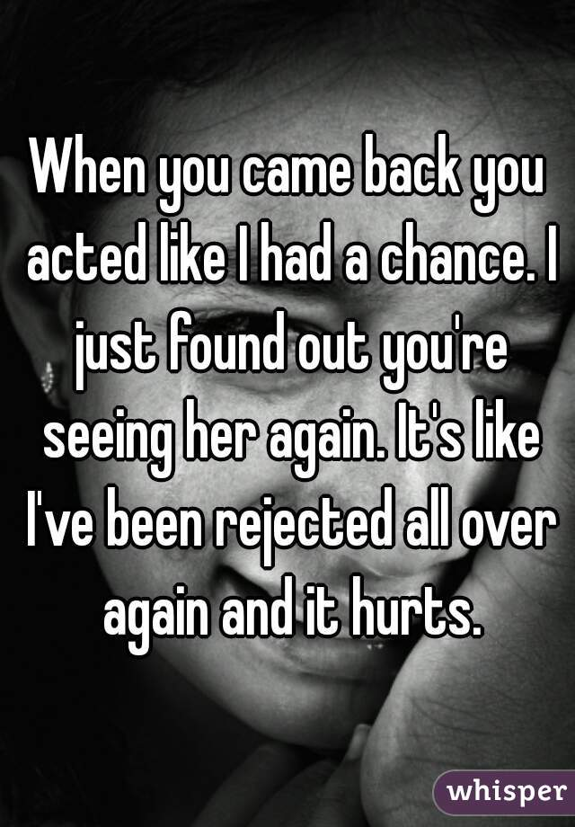 When you came back you acted like I had a chance. I just found out you're seeing her again. It's like I've been rejected all over again and it hurts.