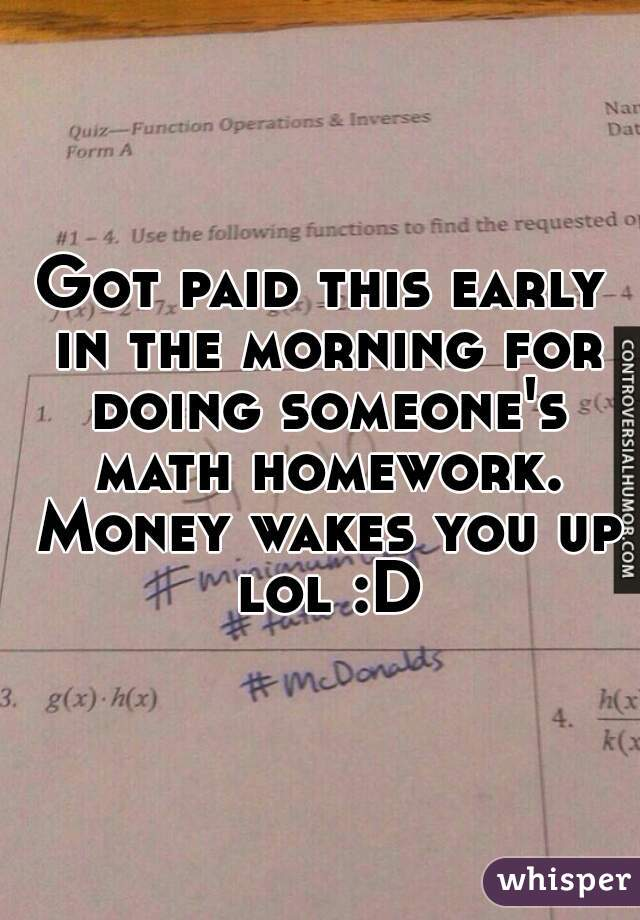 Got paid this early in the morning for doing someone's math homework. Money wakes you up lol :D
