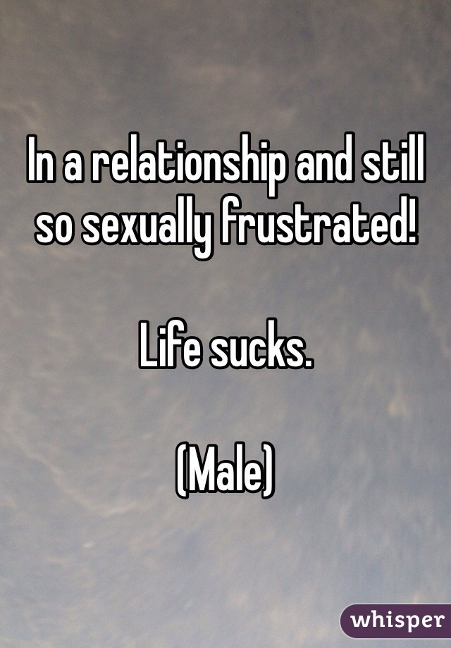 In a relationship and still so sexually frustrated!   Life sucks.   (Male)