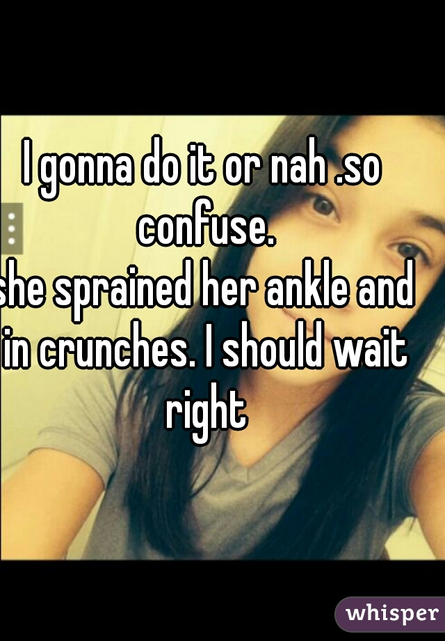 I gonna do it or nah .so confuse.          she sprained her ankle and in crunches. I should wait right