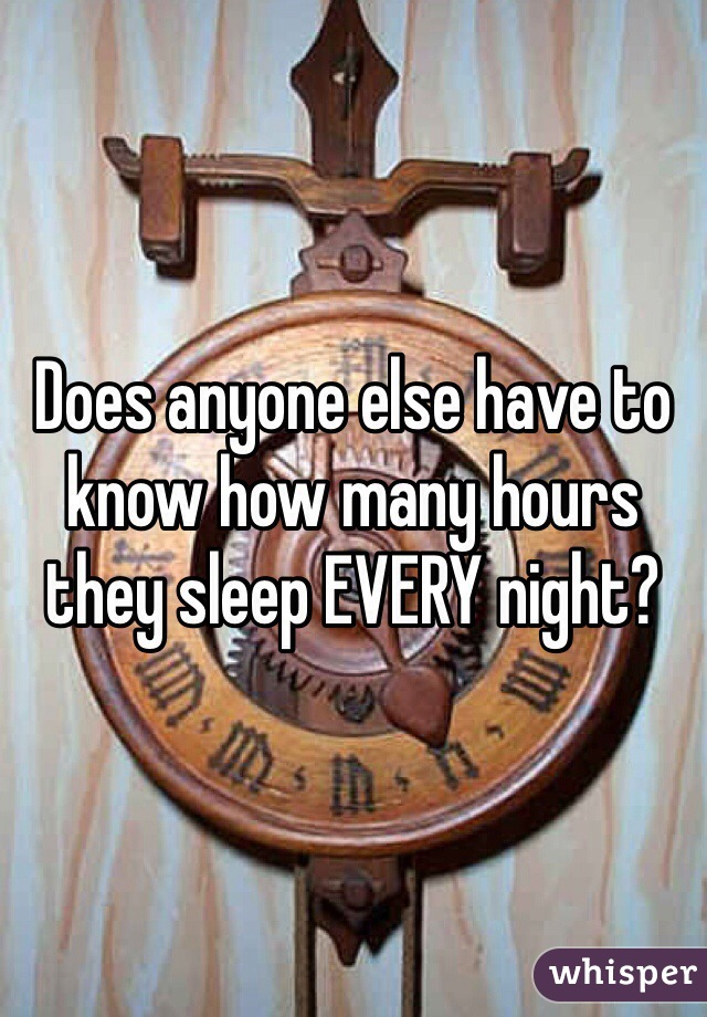 Does anyone else have to know how many hours they sleep EVERY night?