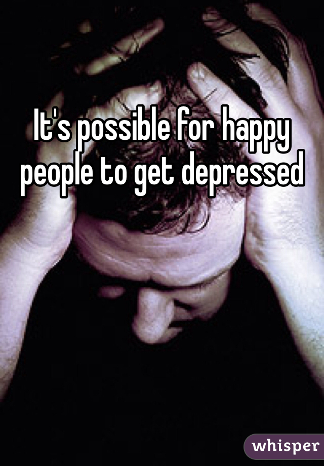 It's possible for happy people to get depressed
