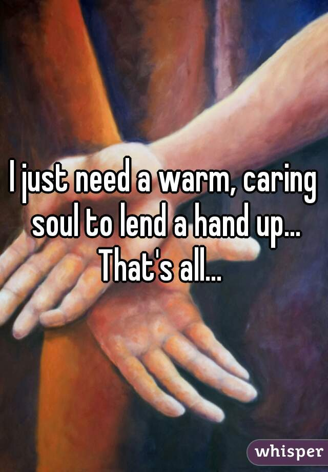 I just need a warm, caring soul to lend a hand up... That's all...