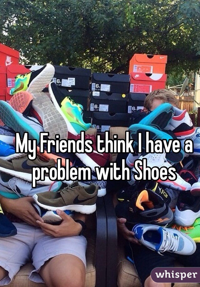 My Friends think I have a problem with Shoes