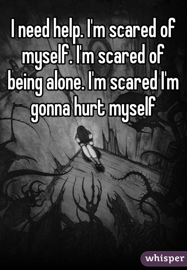 I need help. I'm scared of myself. I'm scared of being alone. I'm scared I'm gonna hurt myself