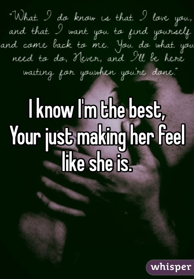 I know I'm the best, Your just making her feel like she is.
