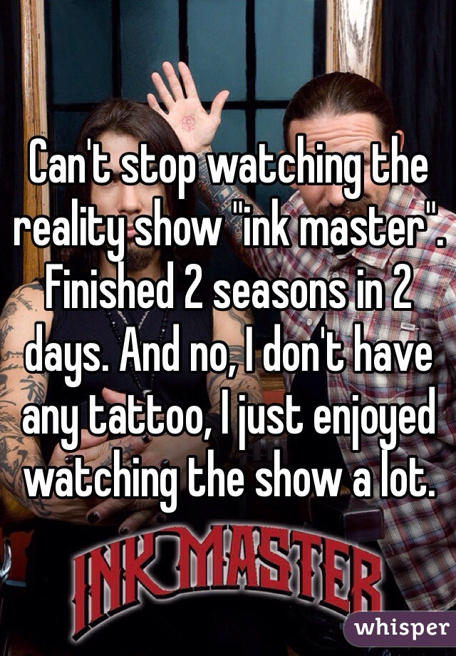"Can't stop watching the reality show ""ink master"". Finished 2 seasons in 2 days. And no, I don't have any tattoo, I just enjoyed watching the show a lot."