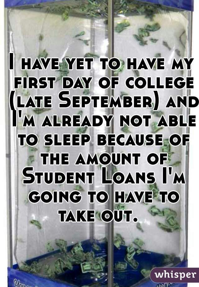 I have yet to have my first day of college (late September) and I'm already not able to sleep because of the amount of Student Loans I'm going to have to take out.