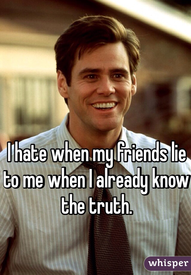 I hate when my friends lie to me when I already know the truth.