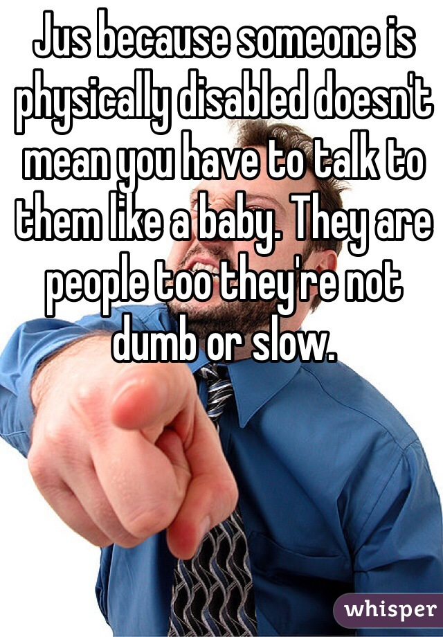 Jus because someone is physically disabled doesn't mean you have to talk to them like a baby. They are people too they're not dumb or slow.