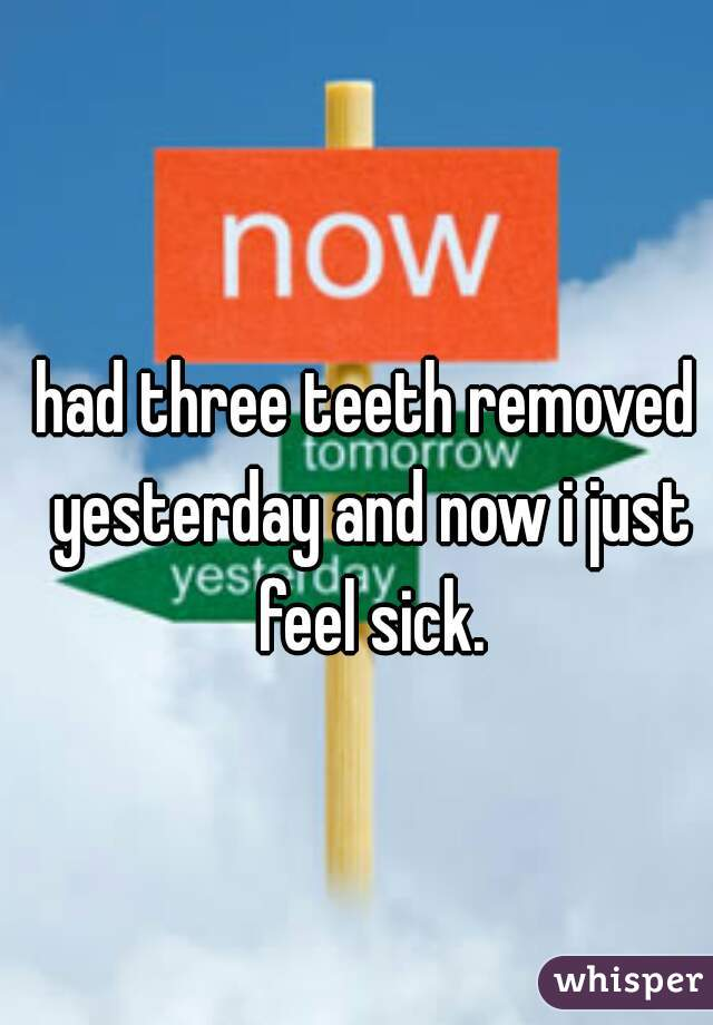 had three teeth removed yesterday and now i just feel sick.