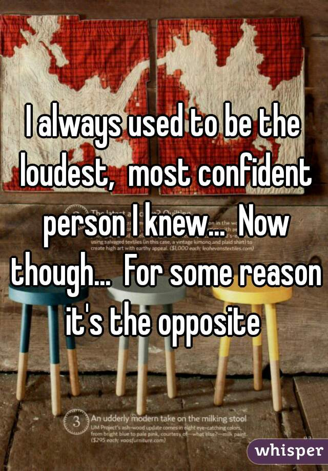 I always used to be the loudest,  most confident person I knew...  Now though...  For some reason it's the opposite