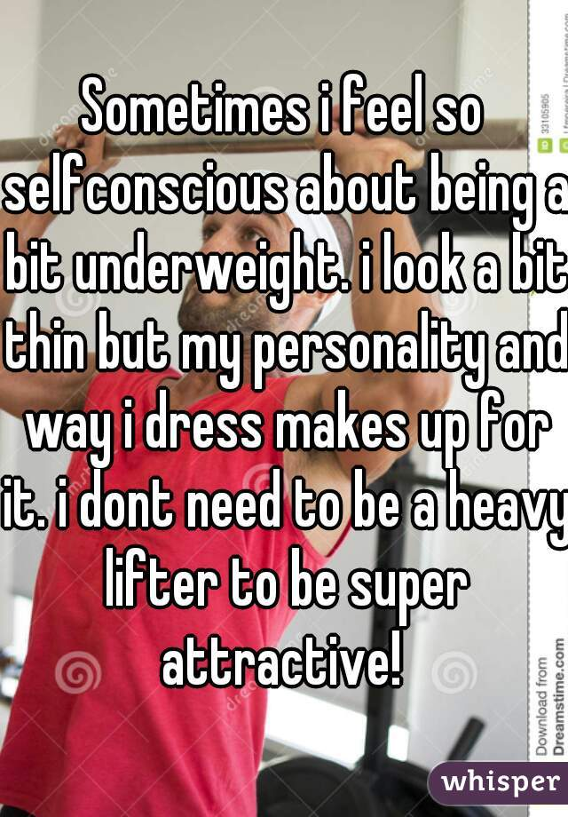 Sometimes i feel so selfconscious about being a bit underweight. i look a bit thin but my personality and way i dress makes up for it. i dont need to be a heavy lifter to be super attractive!
