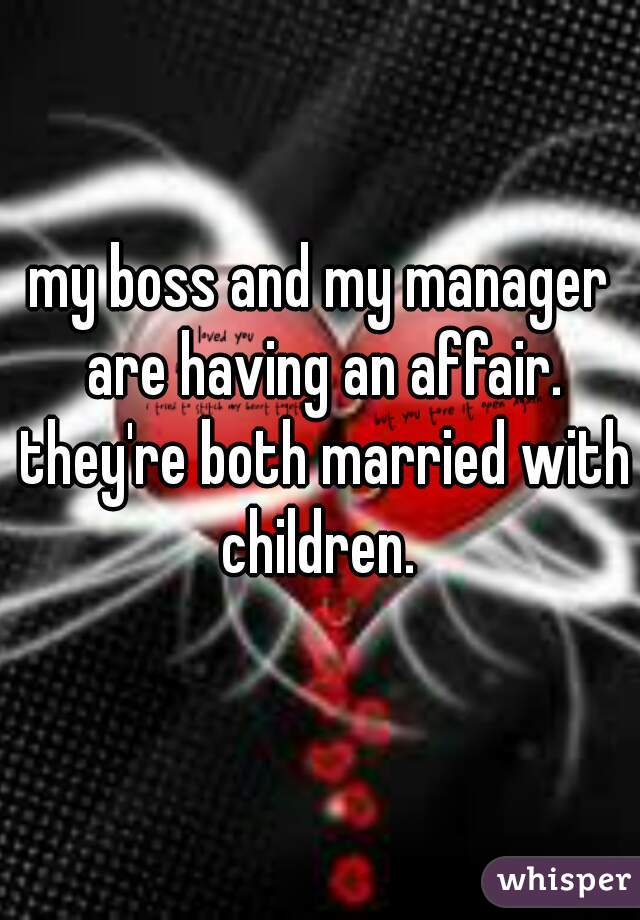 my boss and my manager are having an affair. they're both married with children.