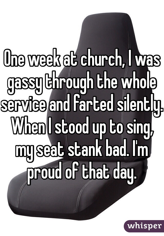 One week at church, I was gassy through the whole service and farted silently. When I stood up to sing, my seat stank bad. I'm proud of that day.