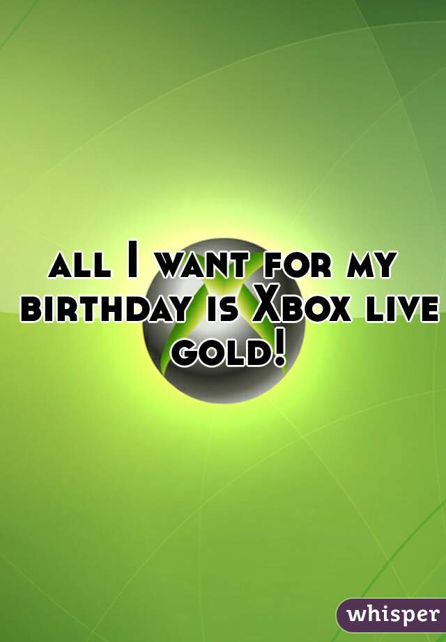 all I want for my birthday is Xbox live gold!