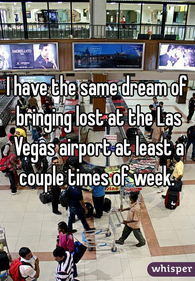 I have the same dream of bringing lost at the Las Vegas airport at least a couple times of week.